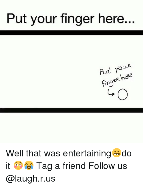 Memes, 🤖, and Wells: Put your finger here..  put you  here  fing Well that was entertaining😬do it 😳😂 Tag a friend Follow us @laugh.r.us