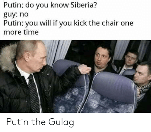 gulag: Putin: do you know Siberia?  guy: no  Putin: you will if you kick the chair one  more time Putin the Gulag