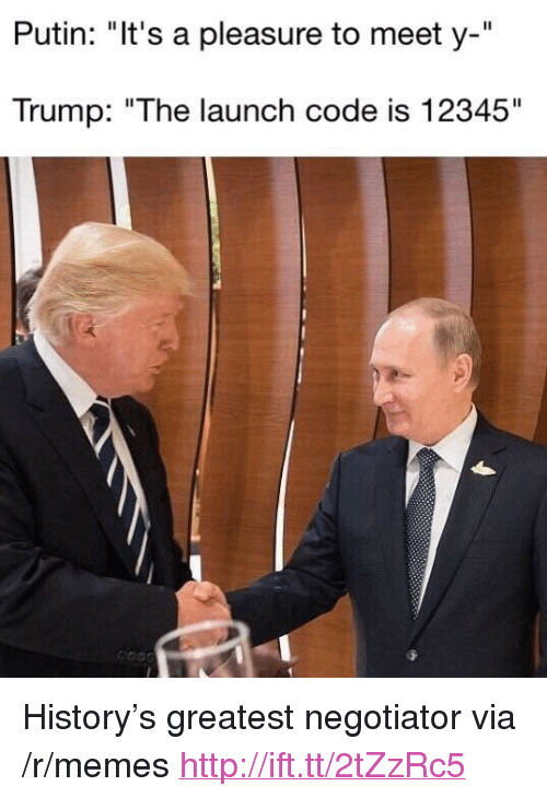 "Memes, History, and Http: Putin: ""It's a pleasure to meet y-""  Trump: ""The launch code is 12345"" <p>History&rsquo;s greatest negotiator via /r/memes <a href=""http://ift.tt/2tZzRc5"">http://ift.tt/2tZzRc5</a></p>"