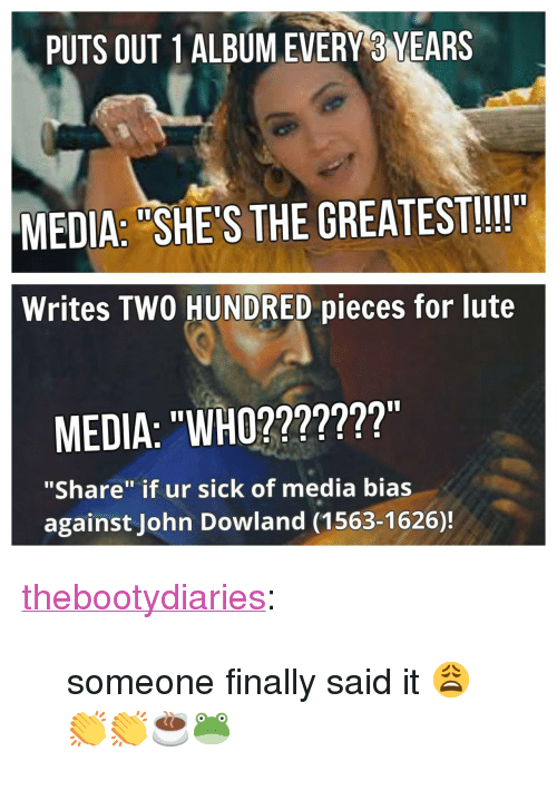 """John Dowland: PUTS OUT 1 ALBUM EVERY 3 YEARS  MEDIA: """"SHE'S THE GREATEST!!!I""""  Writes TWO HUNDRED pieces for lute  MEDIA: """"WHO???????""""  """"Share"""" if ur sick of media bias  against John Dowland (1563-1626)! <p><a class=""""tumblr_blog"""" href=""""http://thebootydiaries.tumblr.com/post/143566045777"""">thebootydiaries</a>:</p> <blockquote> <p>someone finally said it 😩👏👏☕️🐸</p> </blockquote>"""