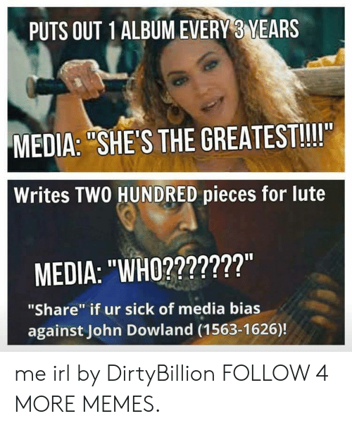 """John Dowland: PUTS OUT 1 ALBUM EVERY 3 YEARS  MEDIA: """"SHE'S THE GREATEST!!!""""  Writes TWO HUNDRED pieces for lute  MEDIA: """"WHO???????""""  """"Share"""" if ur sick of media bias  against John Dowland (1563-1626)! me irl by DirtyBillion FOLLOW 4 MORE MEMES."""