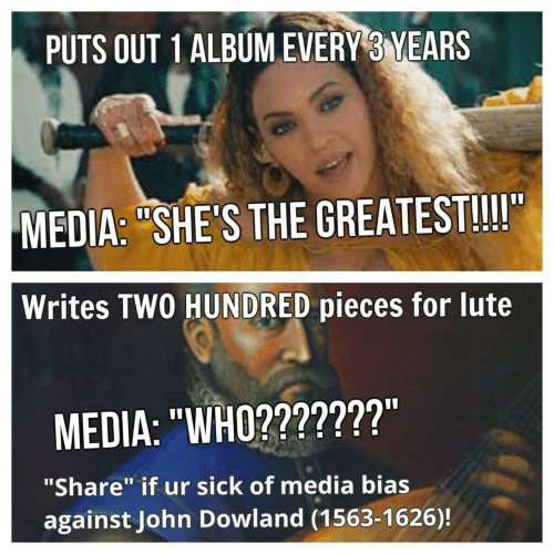 """John Dowland: PUTS OUT 1 ALBUM EVERY 3 YEARS  MEDIA: """"SHE'S THE GREATEST!!!I""""  Writes TWO HUNDRED pieces for lute  MEDIA: """"WHO???????""""  """"Share"""" if ur sick of media bias  against John Dowland (1563-1626)!"""