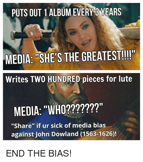 """John Dowland: PUTS OUT 1ALBUMEVERY 3 YEARS  MEDIA: """"SHE'S THE GREATEST!!II  Writes TWO HUNDRED pieces for lute  MEDIA: """"WHO???????""""  """"Share"""" if ur sick of media bias  against John Dowland (1563-1626)! <p>END THE BIAS!</p>"""