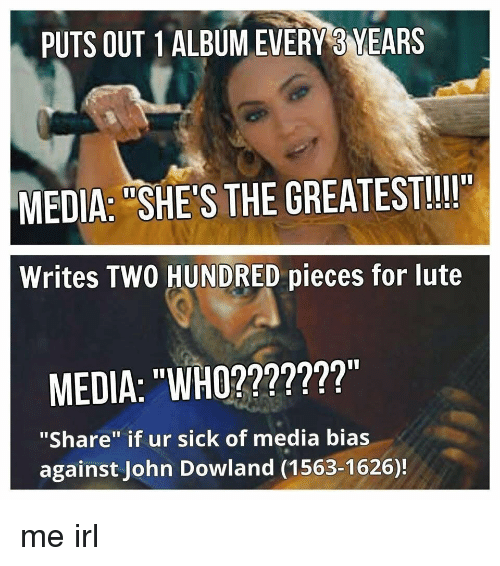 """John Dowland: PUTS OUT 1ALBUMEVERY 3 YEARS  MEDIA: """"SHE'S THE GREATEST!!II""""  Writes TWO HUNDRED pieces for lute  MEDIA: """"WHO???????""""  """"Share"""" if ur sick of media bias  against John Dowland (1563-1626)! me irl"""