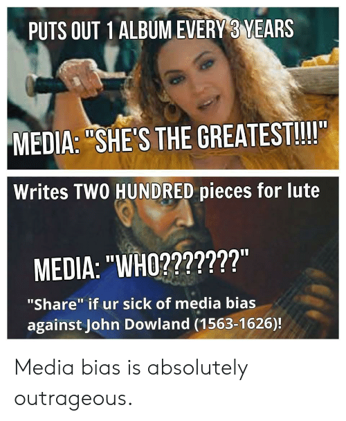 """John Dowland: PUTS OUT 1ALBUMEVERY 3 YEARS  MEDIA: """"SHE'S THE GREATEST!!II  Writes TWO HUNDRED pieces for lute  MEDIA: """"WHO2???????""""  """"Share"""" if ur sick of media bias  against John Dowland (1563-1626)! Media bias is absolutely outrageous."""