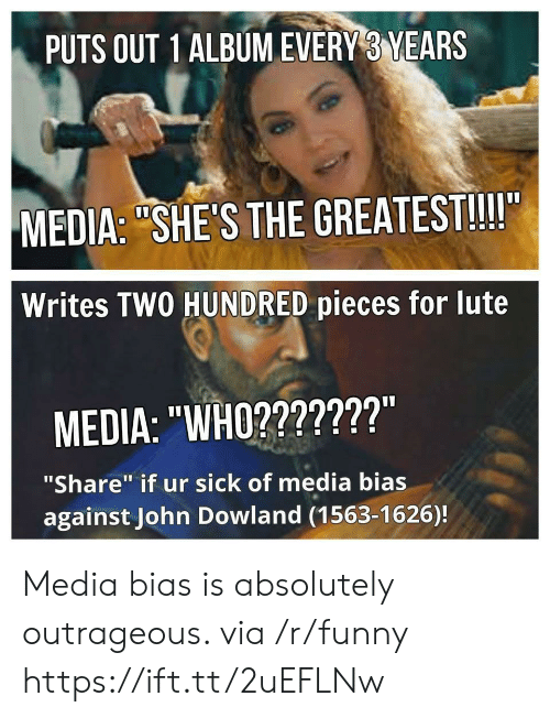 """John Dowland: PUTS OUT 1ALBUMEVERY 3 YEARS  MEDIA: """"SHE'S THE GREATEST!!II  Writes TWO HUNDRED pieces for lute  MEDIA: """"WHO2???????""""  """"Share"""" if ur sick of media bias  against John Dowland (1563-1626)! Media bias is absolutely outrageous. via /r/funny https://ift.tt/2uEFLNw"""