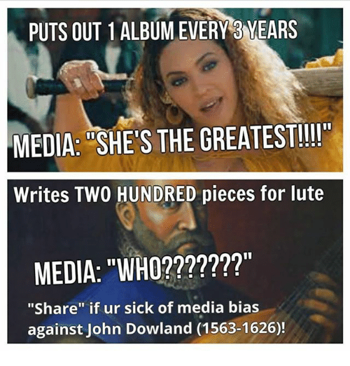"""John Dowland: PUTS OUT 1ALBUMEVERY3 YEARS  MEDIA: SHE S THE GREATEST!!  Writes TWO HUNDRED pieces for lute  MEDIA: """"WHO???????""""  """"Share"""" if ur sick of media bias  against John Dowland (1563-1626)!"""