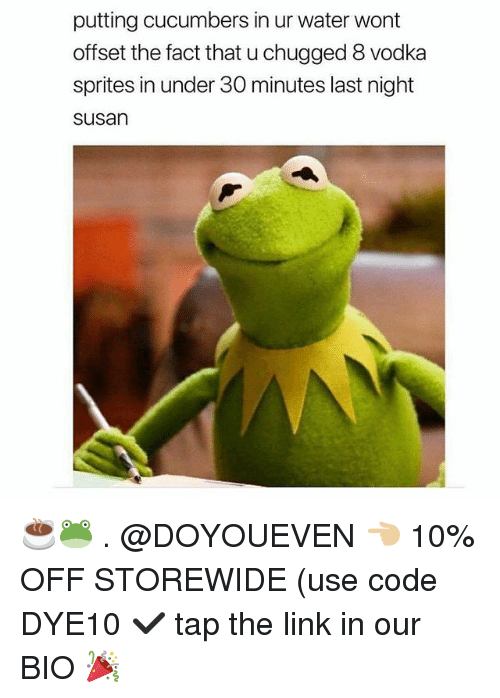 sprites: putting cucumbers in ur water wont  offset the fact that u chugged 8 vodka  sprites in under 30 minutes last night  susan ☕🐸 . @DOYOUEVEN 👈🏼 10% OFF STOREWIDE (use code DYE10 ✔️ tap the link in our BIO 🎉