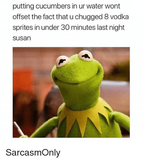 sprites: putting cucumbers in ur water wont  offset the fact that u chugged 8 vodka  sprites in under 30 minutes last night  susan SarcasmOnly