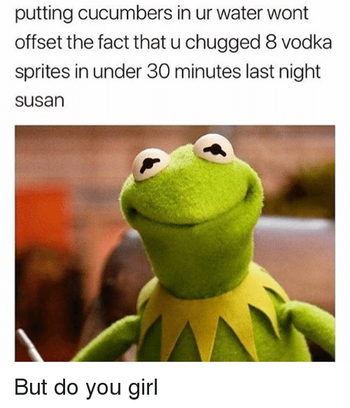 sprites: putting cucumbers in ur water wont  offset the fact that u chugged 8 vodka  sprites in under 30 minutes last night  susan But do you girl
