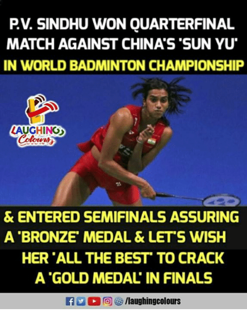 Finals, Best, and Match: PV. SINDHU WON QUARTERFINAL  MATCH AGAINST CHINA'S 'SUN YU  IN WORLD BADMINTON CHAMPIONSHIP  LAUGHINO  & ENTERED SEMIFINALS ASSURING  A BRONZE' MEDAL &LET'S WISH  HER ALL THE BEST TO CRACK  A GOLD MEDAL IN FINALS
