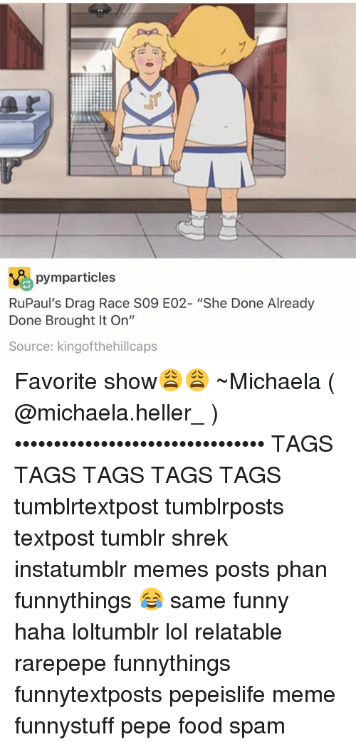 "Food, Funny, and Lol: pymparticles  RuPaul's Drag Race S09 E02- ""She Done Already  Done Brought It On""  Source: kingofthehillcaps Favorite show😩😩 ~Michaela ( @michaela.heller_ )•••••••••••••••••••••••••••••••• TAGS TAGS TAGS TAGS TAGS tumblrtextpost tumblrposts textpost tumblr shrek instatumblr memes posts phan funnythings 😂 same funny haha loltumblr lol relatable rarepepe funnythings funnytextposts pepeislife meme funnystuff pepe food spam"