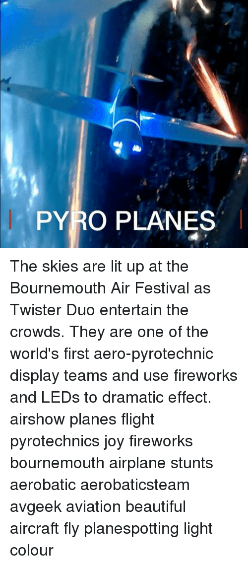 Beautiful, Lit, and Memes: PYRO PLANES The skies are lit up at the Bournemouth Air Festival as Twister Duo entertain the crowds. They are one of the world's first aero-pyrotechnic display teams and use fireworks and LEDs to dramatic effect. airshow planes flight pyrotechnics joy fireworks bournemouth airplane stunts aerobatic aerobaticsteam avgeek aviation beautiful aircraft fly planespotting light colour