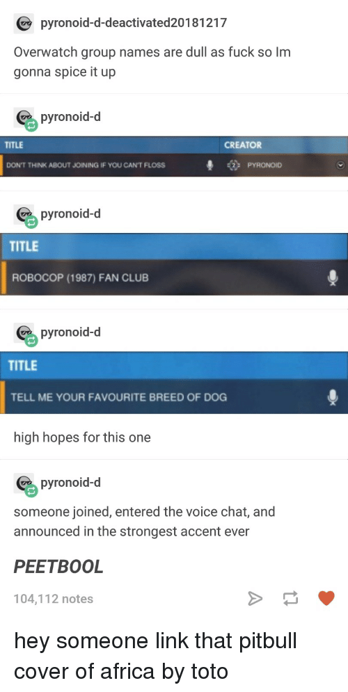 Africa, Club, and The Voice: pyronoid-d-deactivated20181217  Overwatch group names are dull as fuck so lm  gonna spice it up  pyronoid-d  TITLE  CREATOR  # PYRONOID  DON'T THINK ABOUT JOINING IF YOU CAN'T FLOSS  pyronoid-d  TITLE  ROBOCOP (1987) FAN CLUB  pyronoid-d  TITLE  TELL ME YOUR FAVOURITE BREED OF DOG  high hopes for this one  pyronoid-d  someone joined, entered the voice chat, and  announced in the strongest accent ever  PEETBOOL  104,112 notes hey someone link that pitbull cover of africa by toto
