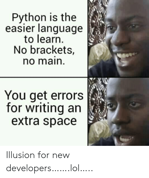 Lol, Space, and Python: Python is the  easier language  to learn  No brackets,  no main  You get errors  for writing an  extra space Illusion for new developers…….lol…..
