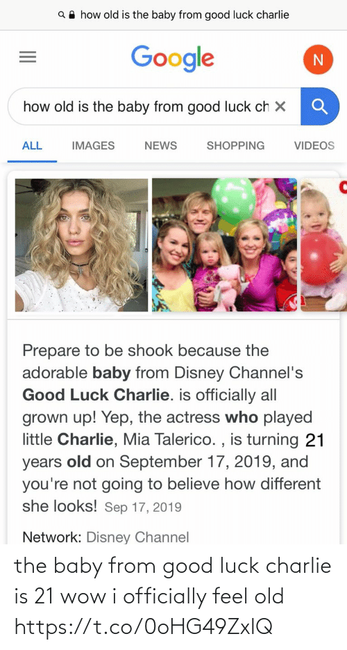 Charlie: Q A how old is the baby from good luck charlie  Google  how old is the baby from good luck ch X  ALL  SHOPPING  VIDEOS  IMAGES  NEWS  Prepare to be shook because the  adorable baby from Disney Channel's  Good Luck Charlie. is officially all  grown up! Yep, the actress who played  little Charlie, Mia Talerico. , is turning 21  old on September 17, 2019, and  you're not going to believe how different  she looks! Sep 17, 2019  years  Network: Disney Channel the baby from good luck charlie is 21 wow i officially feel old https://t.co/0oHG49ZxIQ