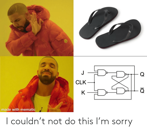 Sorry: Q  CLK  made with mematic I couldn't not do this I'm sorry