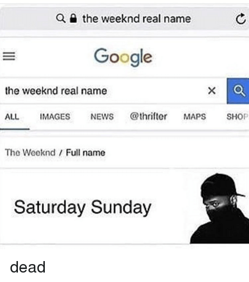 Google, Memes, and News: Q e the weeknd real name  Google  the weeknd real name  ALL IMAGES NEWS @thrifte MAPS SHOP  The Weeknd Full name  Saturday Sunday dead