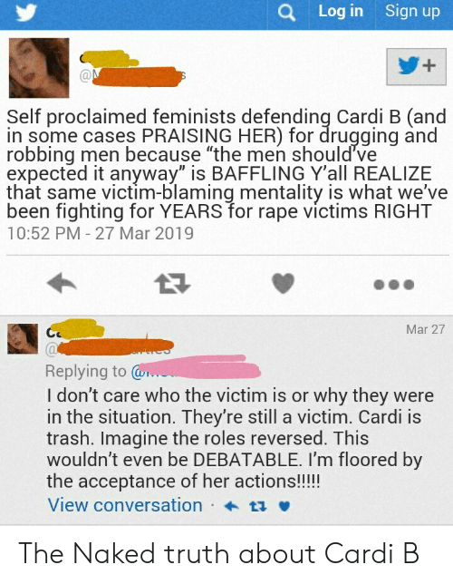 "Trash, Naked, and Rape: Q Log in Sign up  Self proclaimed feminists defending Cardi B (and  in some cases PRAISING HER) for drugging and  robbing men because ""the men should've  expected it anyway"" is BAFFLING Y'all REALIZE  that same victim-blaming mentality is what we've  been fighting for YEARS for rape victims RIGHT  10:52 PM - 27 Mar 2019  Mar 27  Replying to r  I don't care who the victim is or why they were  in the situation. They're still a victim. Cardi is  trash. Imagine the roles reversed. This  wouldn't even be DEBATABLE. I'm floored by  the acceptance of her actions!!!!  View conversation ta v The Naked truth about Cardi B"