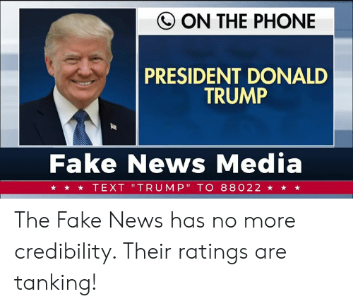 "Donald Trump, Fake, and News: Q ON THE PHONE  PRESIDENT DONALD  TRUMP  Fake News Media  ★ ★ TEXT 'TRUMP"" TO 88022 ★ ★ ★ The Fake News has no more credibility. Their ratings are tanking!"