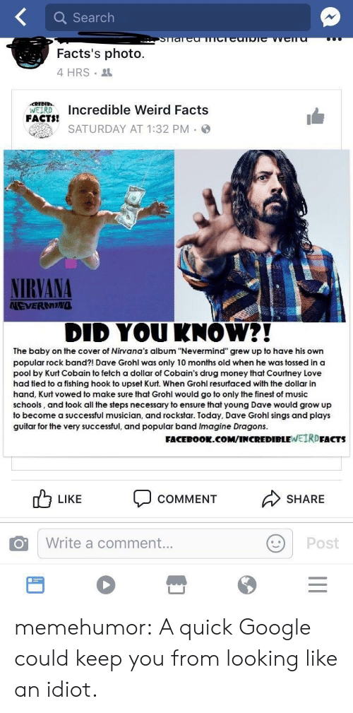"""Dave Grohl, Facebook, and Facts: Q Search  Facts's photo.  4 HRS  FAcTs Incredible Weird Facts  SATURDAY AT 1:32 PM  NIRVANA  NEVERNING  DID YOUKNOW?!  The baby on the cover of Nirvana's album """"Nevermind"""" grew up to have his own  popular rock band?! Dave Grohl was only 10 months old when he was tossed in a  pool by Kurt Cobain to fetch a dollar of Cobain's drug money that Courtney Love  had tied to a fishing hook to upset Kurt. When Grohl resurfaced with the dollar in  hand, Kurt vowed to make sure that Grohl would go to only the finest of music  schools, and took all the steps necessary to ensure that young Dave would grow up  to become a successful musician, and rockstar. Today, Dave Grohl sings and plays  guitar for the very successful, and popular band Imagine Dragons.  FACEBOOk.co  M/INCREDIBLEWEIRDFACTS  0 LIKE COMMENT  SHARE  Write a comment...  Post memehumor:  A quick Google could keep you from looking like an idiot."""