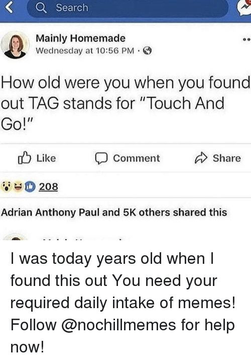 "Memes, Help, and Search: Q Search  Mainly Homemade  Wednesday at 10:56 PM.  How old were you when you found  out TAG stands for ""Touch And  Go!""  o Like  Comment Share  208  Adrian Anthony Paul and 5K others shared this I was today years old when I found this out You need your required daily intake of memes! Follow @nochillmemes​ for help now!"