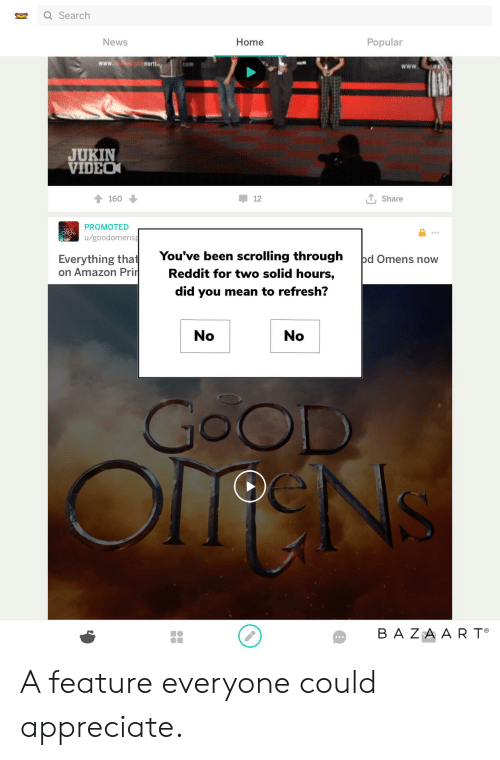 Amazon, Funny, and News: Q Search  News  Home  Popular  www.  nort  COm  JUKIN  VIDEO  TShare  160  12  PROMOTED  OmENs  u/goodomens  You've been scrolling through  Everything that   on Amazon Prir  bd Omens now  Reddit for two solid hours,  did you mean to refresh?  No  No  GOOD  BA ZAAR T A feature everyone could appreciate.