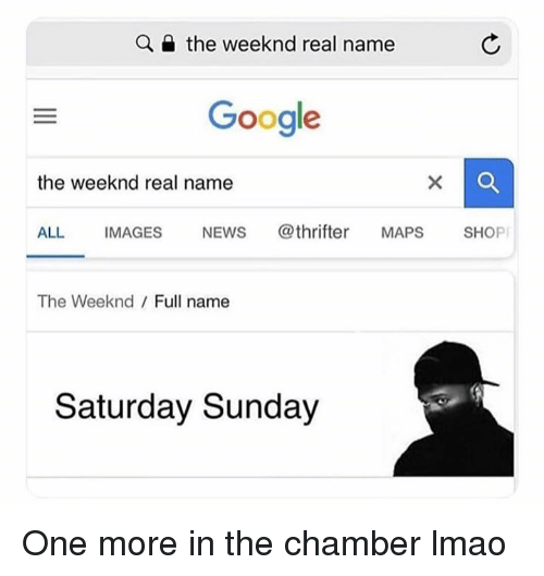 Google, Lmao, and News: Q  the weeknd real name  Google  the weeknd real name  ALL IMAGES NEWS @thrifter MAPS SHOP  The Weeknd  Full name  Saturday Sunday One more in the chamber lmao