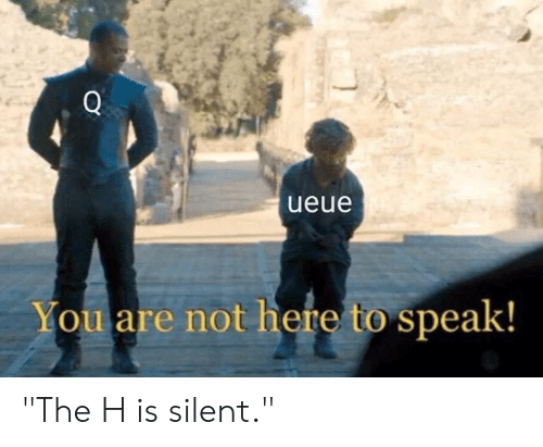 """Dank, 🤖, and Speak: Q  ueue  You are not here to speak! """"The H is silent."""""""