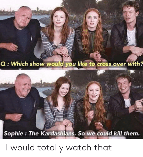 Kardashians, Cross, and Watch: Q: Which show would you like to cross over with?  Sophie: The Kardashians, So we could kill them. I would totally watch that