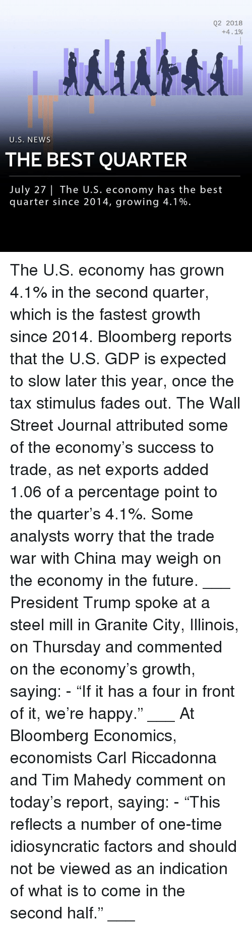 """Future, Memes, and News: Q2 2018  +4. 1%  U.S. NEWS  THE BEST QUARTER  July 27  The U.S. economy has the best  quarter since 2014, growing 4.1% The U.S. economy has grown 4.1% in the second quarter, which is the fastest growth since 2014. Bloomberg reports that the U.S. GDP is expected to slow later this year, once the tax stimulus fades out. The Wall Street Journal attributed some of the economy's success to trade, as net exports added 1.06 of a percentage point to the quarter's 4.1%. Some analysts worry that the trade war with China may weigh on the economy in the future. ___ President Trump spoke at a steel mill in Granite City, Illinois, on Thursday and commented on the economy's growth, saying: - """"If it has a four in front of it, we're happy."""" ___ At Bloomberg Economics, economists Carl Riccadonna and Tim Mahedy comment on today's report, saying: - """"This reflects a number of one-time idiosyncratic factors and should not be viewed as an indication of what is to come in the second half."""" ___"""