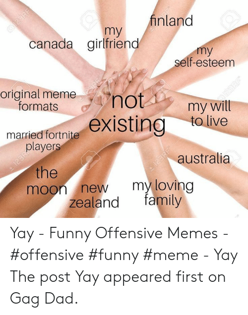 Dad, Family, and Funny: Q23RF  canada girlfriend  finland  my  my  self-esteem  original meme  formats  23RE  not  125  my will  to live  married fortniteexisting  players  123RA  the  moon new  zealand  australia  my loving  family  123RF  2SRF Yay - Funny Offensive Memes - #offensive #funny #meme -  Yay  The post Yay appeared first on Gag Dad.