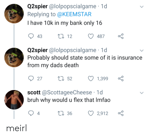 Bruh, Flexing, and Bank: Q2spier @lolpopscialgame 1d  Replying to @KEEMSTAR  I have 10k in my bank only 16  t12  43  487  Q2spier @lolpopscialgame  Probably should state some of it is insurance  from my dads death  tl52  27  1,399  scott @ScottageeCheese 1d  bruh why would u flex that Imfao  L36  4  2,912 meirl