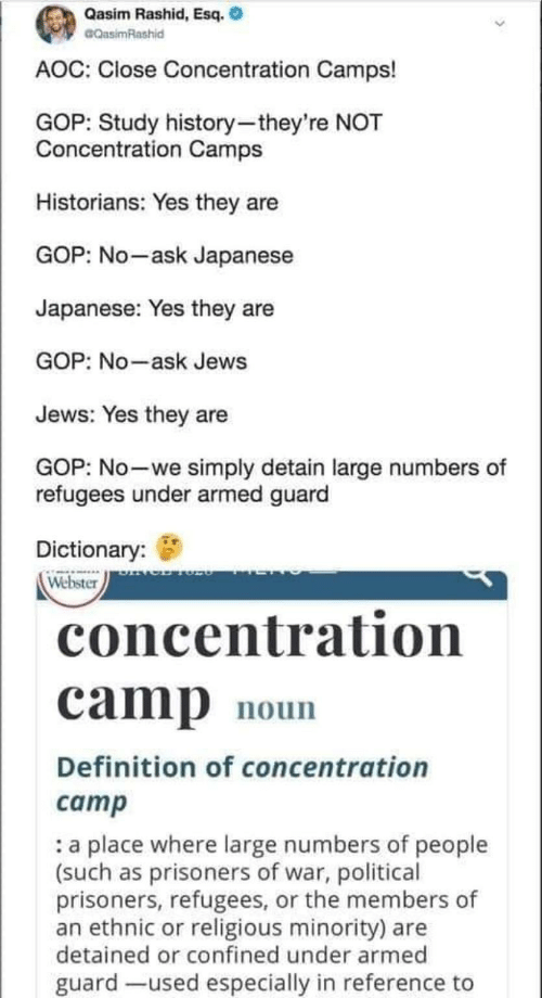 jews: Qasim Rashid, Esq.  CQasimRashid  AOC: Close Concentration Camps!  GOP: Study history-they're NOT  Concentration Camps  Historians: Yes they are  GOP: No-ask Japanese  Japanese: Yes they are  GOP: No-ask Jews  Jews: Yes they are  GOP: No-we simply detain large numbers of  refugees under armed guard  Dictionary:  Webster  concentration  camp  noun  Definition of concentration  camp  a place where large numbers of people  (such as prisoners of war, political  prisoners, refugees, or the members of  an ethnic or religious minority) are  detained or confined under armed  guard -used especially in reference to