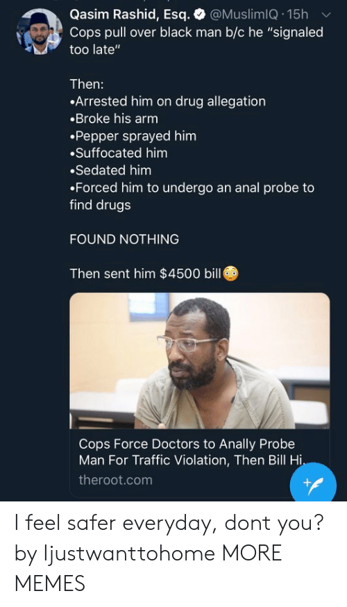 """Dank, Drugs, and Memes: Qasim Rashid, Esq. @MuslimIQ.15h v  Cops pull over black man b/c he """"signaled  too late""""  Then:  Arrested him on drug allegation  Broke his arm  .Pepper sprayed him  Suffocated him  Sedated him  Forced him to undergo an anal probe to  find drugs  FOUND NOTHING  Then sent him $4500 bill  Cops Force Doctors to Anally Probe  Man For Traffic Violation, Then Bill Hi  theroot.com I feel safer everyday, dont you? by Ijustwanttohome MORE MEMES"""