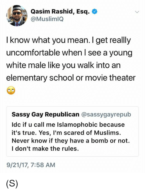 School, True, and Elementary: Qasim Rashid, Esq.  @MuslimlQ  I know what you mean. I get really  uncomfortable when I see a young  white male like you walk into an  elementary school or movie theater  Sassy Gay Republican @sassygayrepub  Idc if u call me Islamophobic because  it's true. Yes, l'm scared of Muslims.  Never know if they have a bomb or not.  l don't make the rules.  9/21/17, 7:58 AM (S)