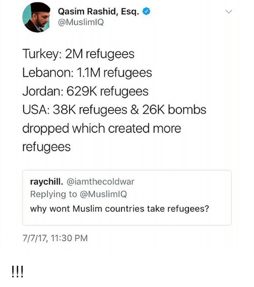 Memes, Muslim, and Jordan: Qasim Rashid, Esq.  @MuslimlQ  Turkey: 2M refugees  Lebanon: 1.1M refugees  Jordan: 629K refugees  USA: 38K refugees & 26K bombs  dropped which created more  refugees  raychill. @iamthecoldwar  Replying to @MuslimlQ  why wont Muslim countries take refugees?  7/7/17, 11:30 PM !!!