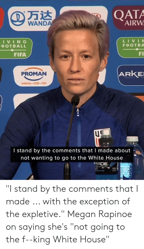 "the white house: QATA  AIRW  WANDA  LIVIN  IVING  POTBALL  F OTBA  FI  FIFA  ARKE  PROMAN  Interim-CDD CD  I stand by the comments that I made about  not wanting to go to the White House  ADE ""I stand by the comments that I made ... with the exception of the expletive.""  Megan Rapinoe on saying she's ""not going to the f--king White House"""