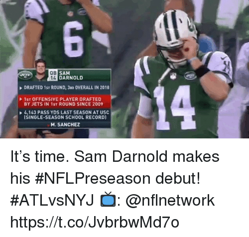 Memes, School, and Jets: QB  SAM  14 DARNOLD  DRAFTED 1ST ROUND, 3aD OVERALL IN 2018  1ST OFFENSIVE PLAYER DRAFTED  BY JETS IN 1ST ROUND SINCE 2009  4,143 PASS YDS LAST SEASON AT USC  ISINGLE-SEASON SCHOOL RECORD)  M. SANCHEZ It's time. Sam Darnold makes his #NFLPreseason debut! #ATLvsNYJ  📺: @nflnetwork https://t.co/JvbrbwMd7o