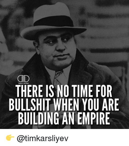 Empire, Memes, and Bullshit: QD  DAILY DOSE  THERE IS NO TIME FOR  BULLSHIT WHEN YOU ARE  BUILDING AN EMPIRE 👉 @timkarsliyev