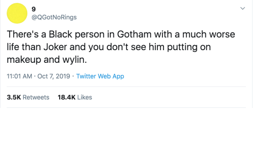 Joker, Life, and Makeup: @QGotNoRings  There's a Black person in Gotham with a much worse  life than Joker and you don't see him putting on  makeup and wylin.  11:01 AM · Oct 7, 2019 · Twitter Web App  18.4K Likes  3.5K Retweets