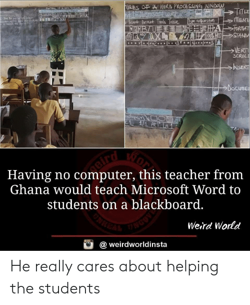 Microsoft Word: qquesta  MEN  SC  NSE  Docume  Having no computer, this teacher fronm  Ghana would teach Microsoft Word to  students on a blackboard.  Weird Wornd  @ weirdworldinsta He really cares about helping the students