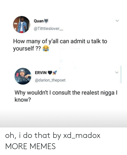 The Realest Nigga: Quan  @Titttieslover  How many of y'all can admit u talk to  yourself ??  ERVIN  @darion thepoet  Why wouldn't I consult the realest nigga I  know? oh, i do that by xd_madox MORE MEMES