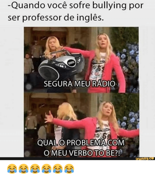 Com, Bullying, and Ingles: -Quando você sofre bullying por  ser professor de inglês.  SEGURA MEURADIO  QUALO PROBLEMA COM  O MEU VERBO TO BE?!  ifunny.co 😂😂😂😂😂😂