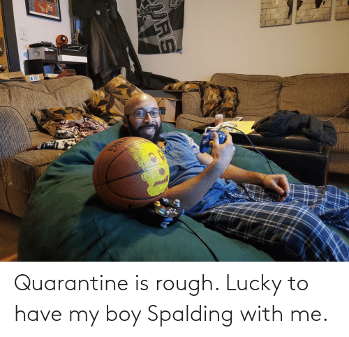 lucky: Quarantine is rough. Lucky to have my boy Spalding with me.