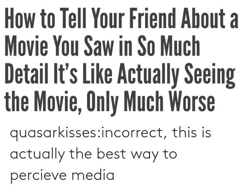 Best Way: quasarkisses:incorrect, this is actually the best way to percieve media