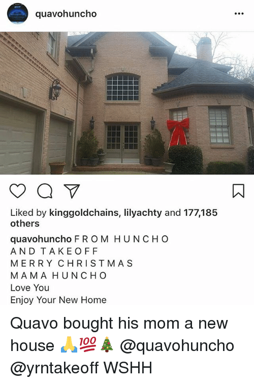 Love, Memes, and Quavo: quavohuncho  Liked by kinggoldchains, lilyachty and 177,185  others  quavohuncho F R OM HUNCHO  AND TAKEOFF  MERRY CHRISTMA S  MAMA HUNCHO  Love You  Enjoy Your New Home Quavo bought his mom a new house 🙏💯🎄 @quavohuncho @yrntakeoff WSHH
