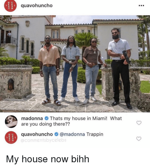 Madonna, My House, and House: quavohuncho  madonna Thats my house in Miami! What  are you doing there??  quavohuncho @madonna Trappin  @commentsbycelebs My house now bihh