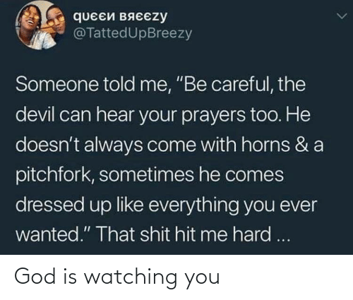 "hit: queEй вяєєzy  @TattedUpBreezy  Someone told me, ""Be careful, the  devil can hear your prayers too. He  doesn't always come with horns & a  pitchfork, sometimes he comes  dressed up like everything you ever  wanted."" That shit hit me hard ... God is watching you"