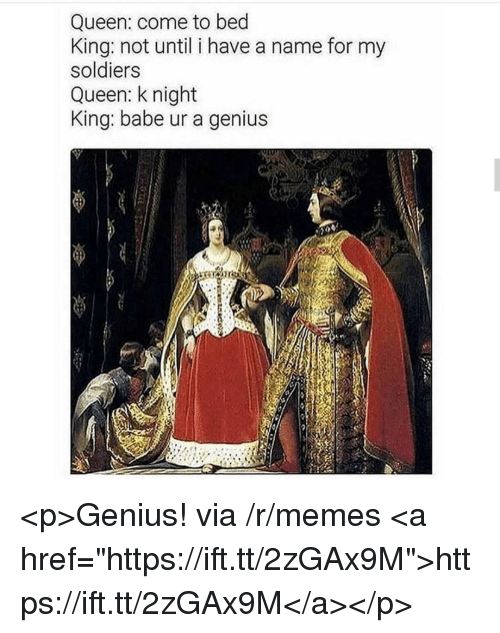 "Memes, Soldiers, and Queen: Queen: come to bed  King: not until i have a name for my  soldiers  Queen: k night  King: babe ur a genius <p>Genius! via /r/memes <a href=""https://ift.tt/2zGAx9M"">https://ift.tt/2zGAx9M</a></p>"